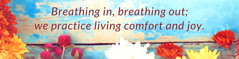 Breathing in, breathing out; we practice living comfort and joy.