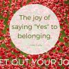 The Joy of Saying -Yes-to belonging.